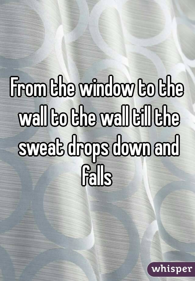 From the window to the wall to the wall till the sweat drops down and falls