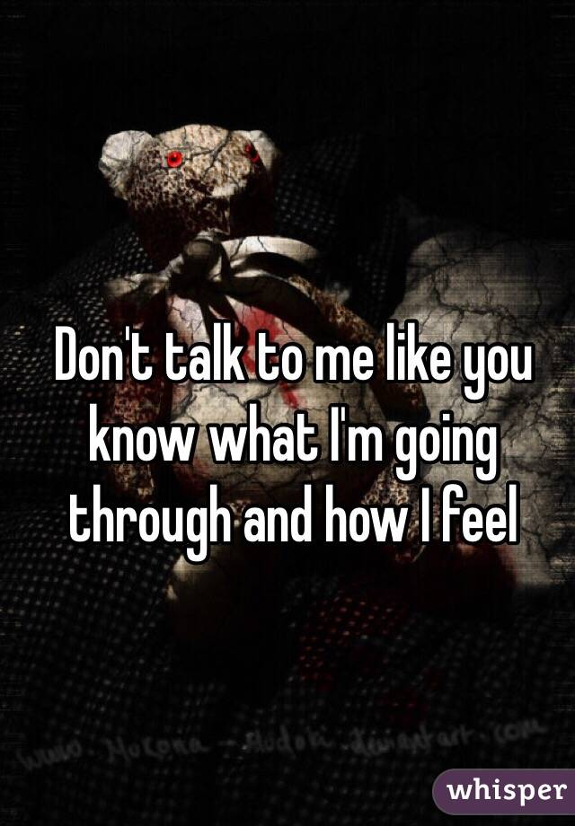 Don't talk to me like you know what I'm going through and how I feel