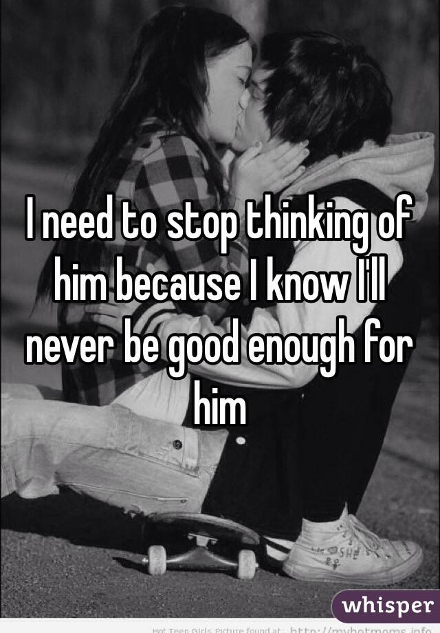I need to stop thinking of him because I know I'll never be good enough for him
