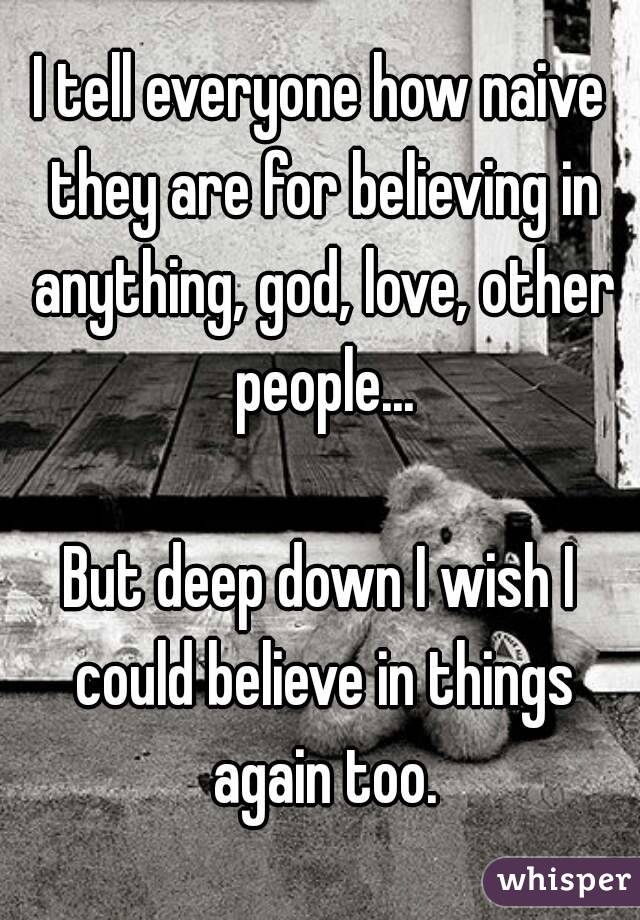I tell everyone how naive they are for believing in anything, god, love, other people...  But deep down I wish I could believe in things again too.
