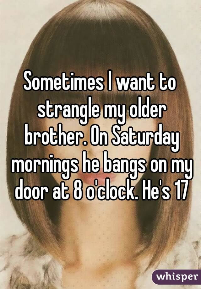 Sometimes I want to strangle my older brother. On Saturday mornings he bangs on my door at 8 o'clock. He's 17