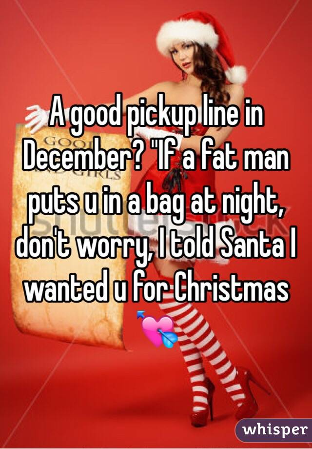 """A good pickup line in December? """"If a fat man puts u in a bag at night, don't worry, I told Santa I wanted u for Christmas 💘"""