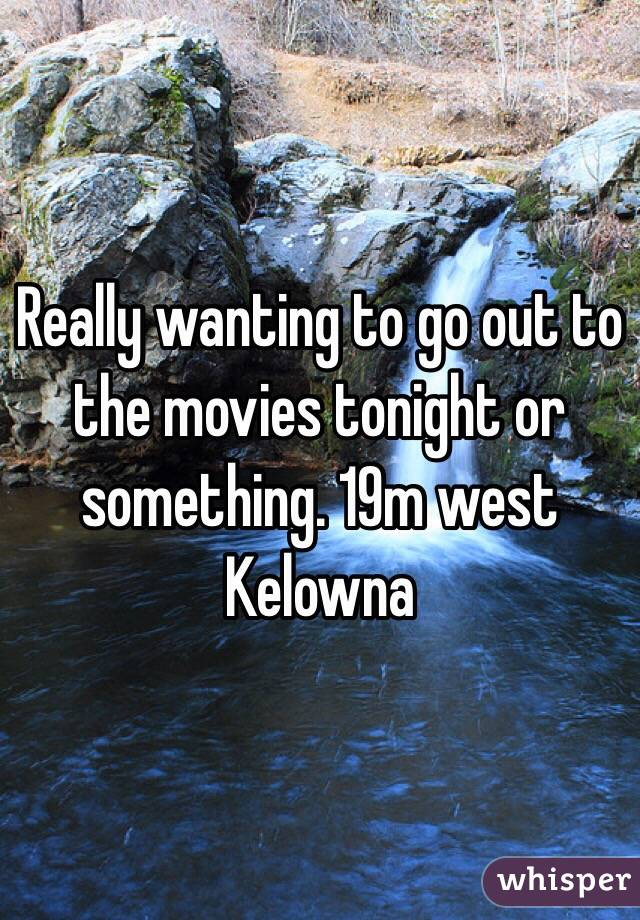 Really wanting to go out to the movies tonight or something. 19m west Kelowna