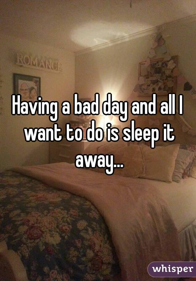 Having a bad day and all I want to do is sleep it away...