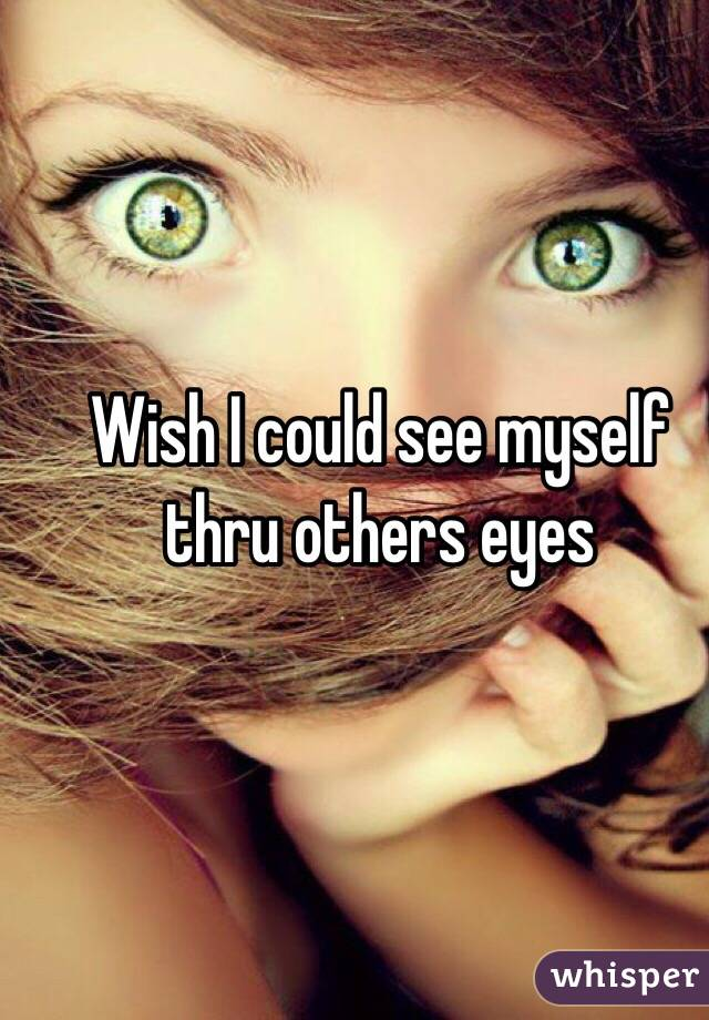 Wish I could see myself thru others eyes