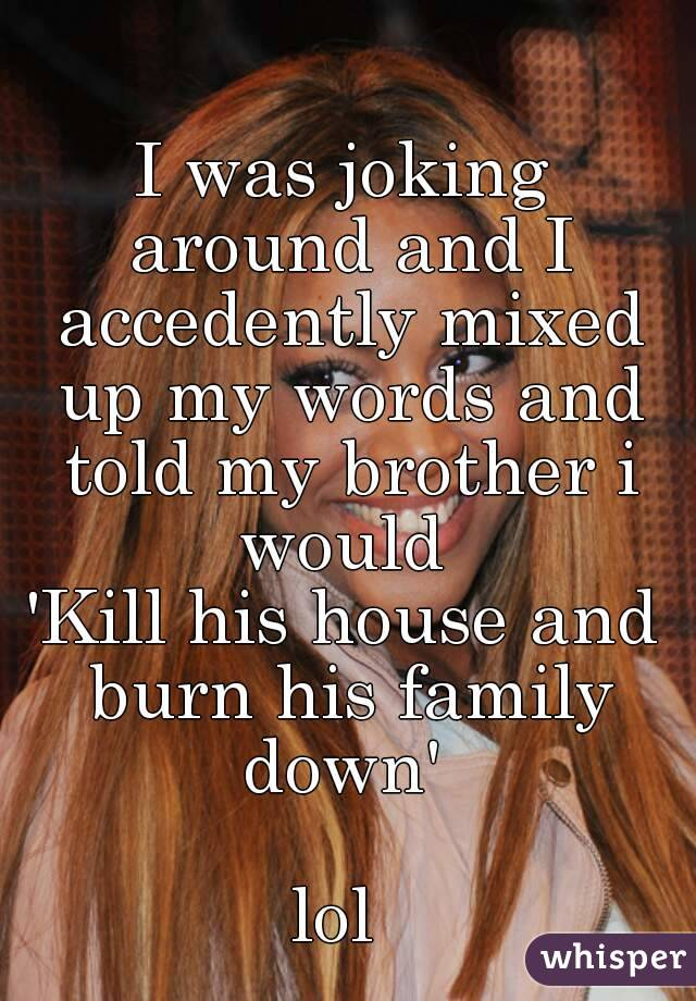 I was joking around and I accedently mixed up my words and told my brother i would  'Kill his house and burn his family down'   lol