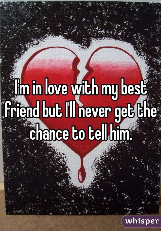 I'm in love with my best friend but I'll never get the chance to tell him.