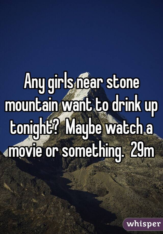 Any girls near stone mountain want to drink up tonight?  Maybe watch a movie or something.  29m