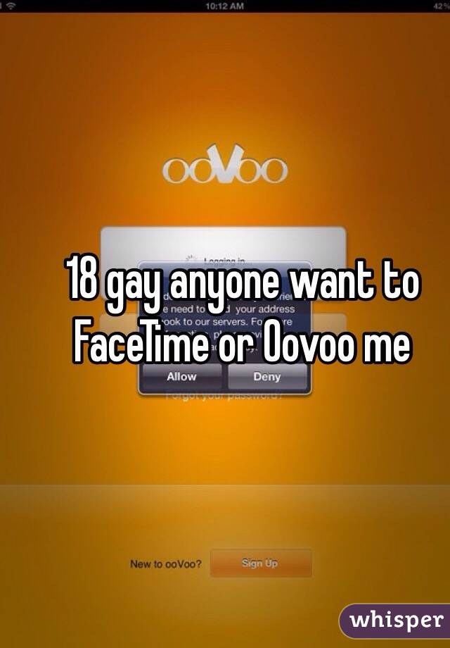 18 gay anyone want to FaceTime or Oovoo me