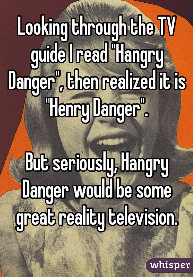 "Looking through the TV guide I read ""Hangry Danger"", then realized it is ""Henry Danger"".  But seriously, Hangry Danger would be some great reality television."