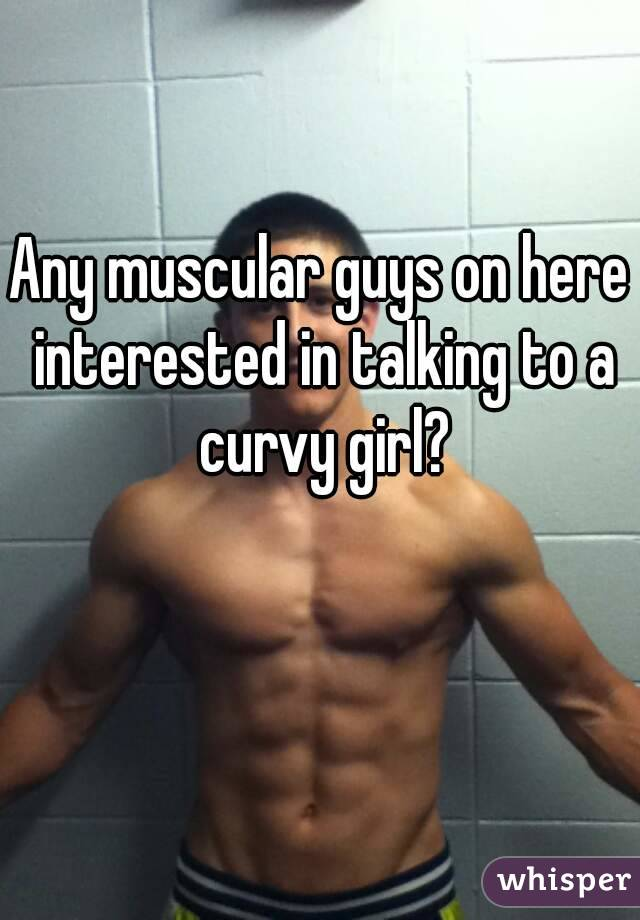 Any muscular guys on here interested in talking to a curvy girl?