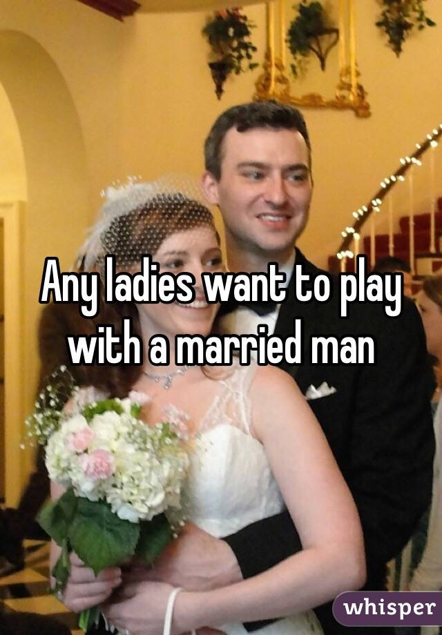 Any ladies want to play with a married man