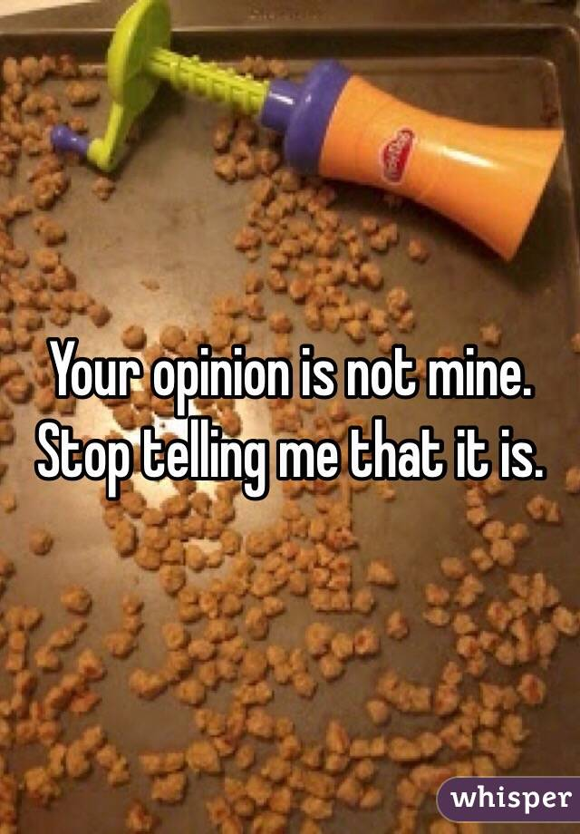Your opinion is not mine. Stop telling me that it is.
