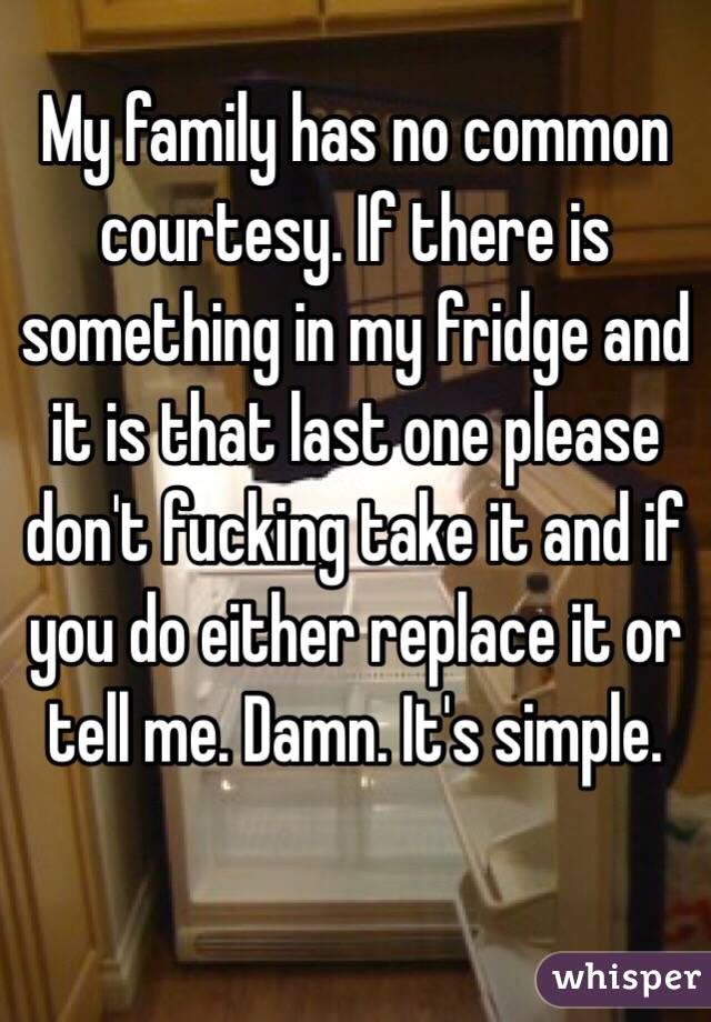 My family has no common courtesy. If there is something in my fridge and it is that last one please don't fucking take it and if you do either replace it or tell me. Damn. It's simple.