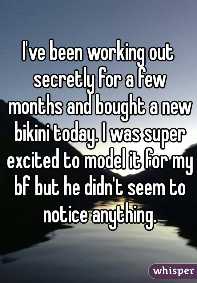 I've been working out secretly for a few months and bought a new bikini today. I was super excited to model it for my bf but he didn't seem to notice anything.