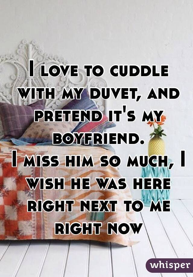 I love to cuddle with my duvet, and pretend it's my boyfriend.  I miss him so much, I wish he was here right next to me right now