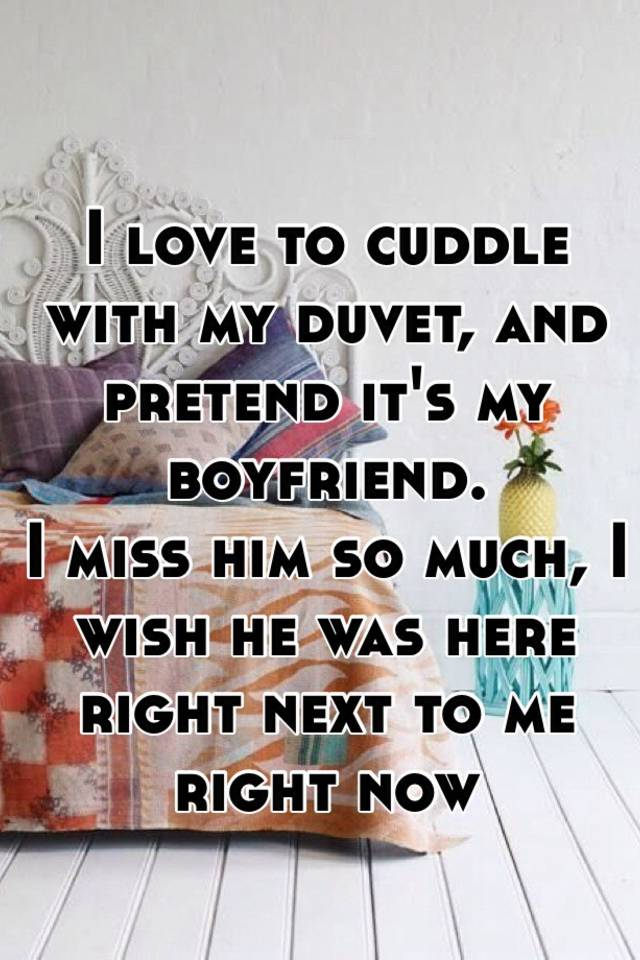 I Love To Cuddle With My Duvet And Pretend It S Boyfriend Miss Him So Much Wish He Was Here Right Next Me Now