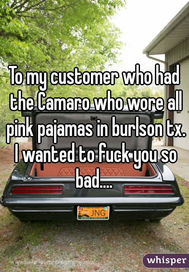 To my customer who had the Camaro who wore all pink pajamas in burlson tx. I wanted to fuck you so bad....
