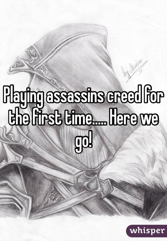 Playing assassins creed for the first time..... Here we go!
