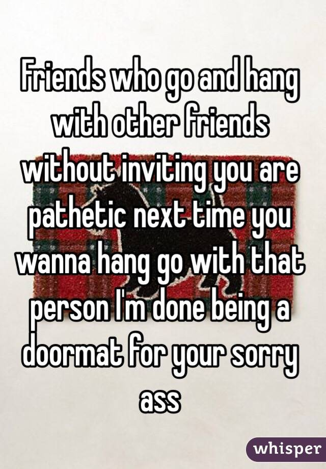 Friends who go and hang with other friends without inviting you are pathetic next time you wanna hang go with that person I'm done being a doormat for your sorry ass