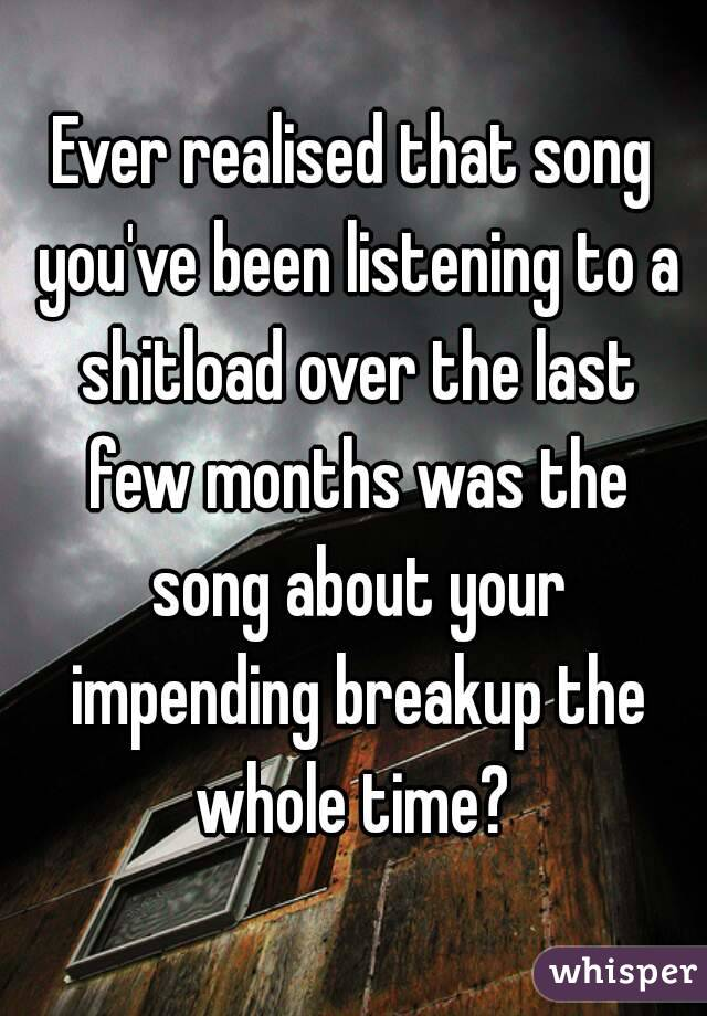 Ever realised that song you've been listening to a shitload over the last few months was the song about your impending breakup the whole time?