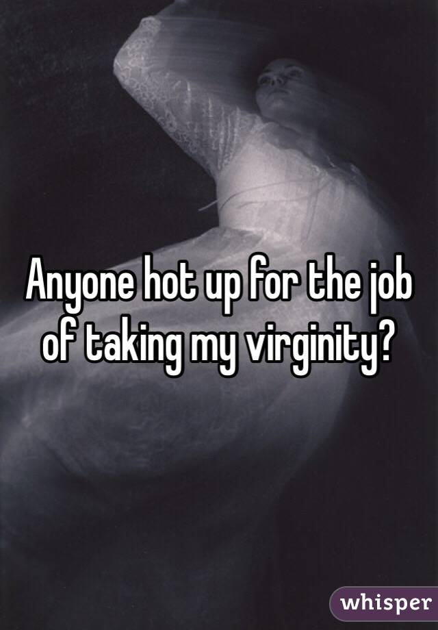 Anyone hot up for the job of taking my virginity?