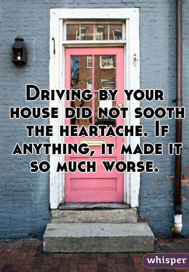 Driving by your house did not sooth the heartache. If anything, it made it so much worse.