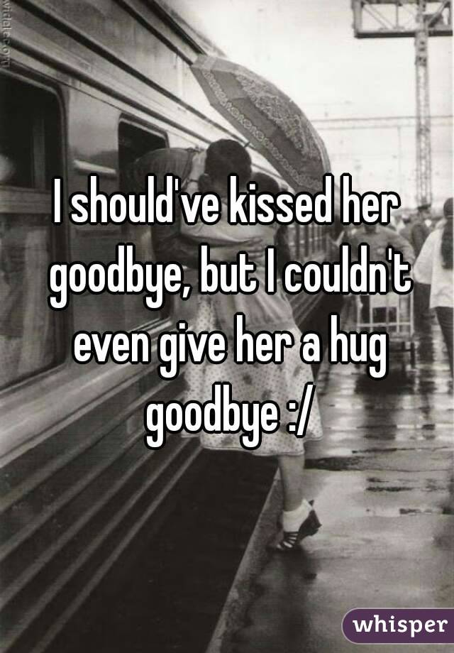 I should've kissed her goodbye, but I couldn't even give her a hug goodbye :/