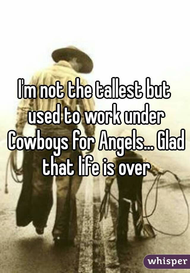 I'm not the tallest but used to work under Cowboys for Angels... Glad that life is over