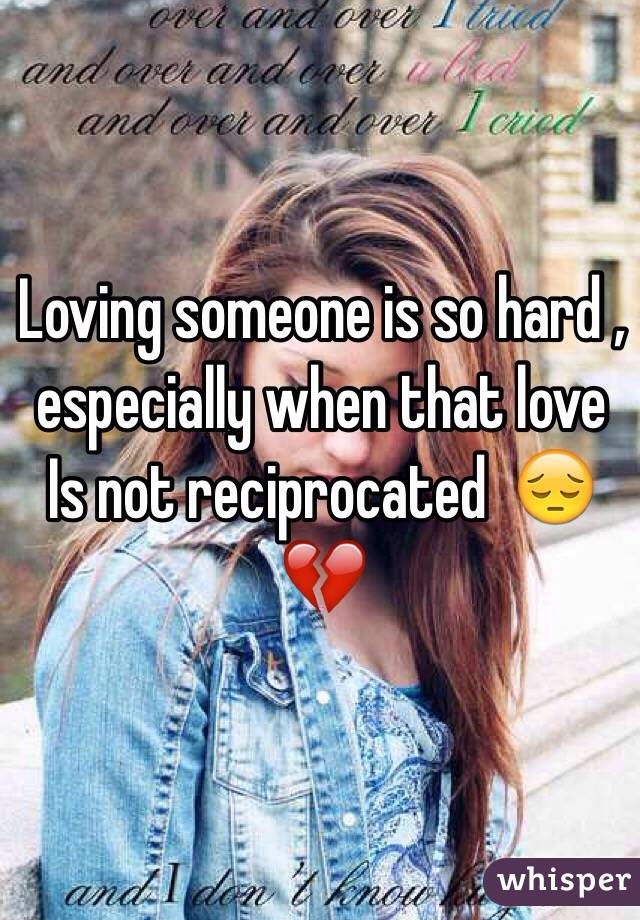 Loving someone is so hard , especially when that love Is not reciprocated  😔💔