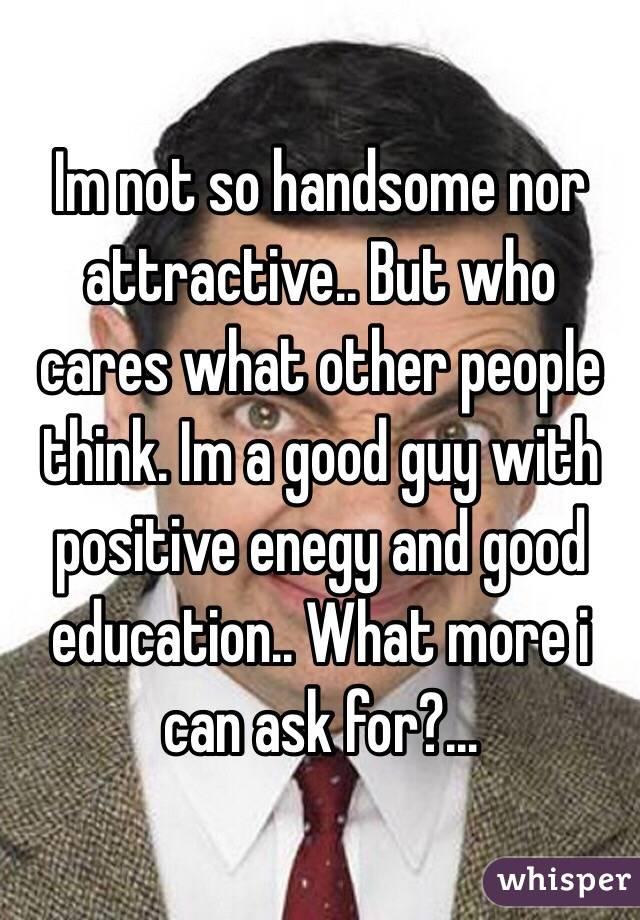 Im not so handsome nor attractive.. But who cares what other people think. Im a good guy with positive enegy and good education.. What more i can ask for?...