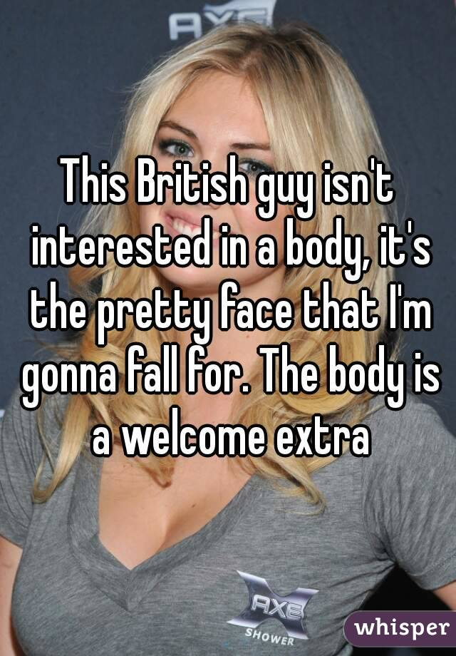 This British guy isn't interested in a body, it's the pretty face that I'm gonna fall for. The body is a welcome extra