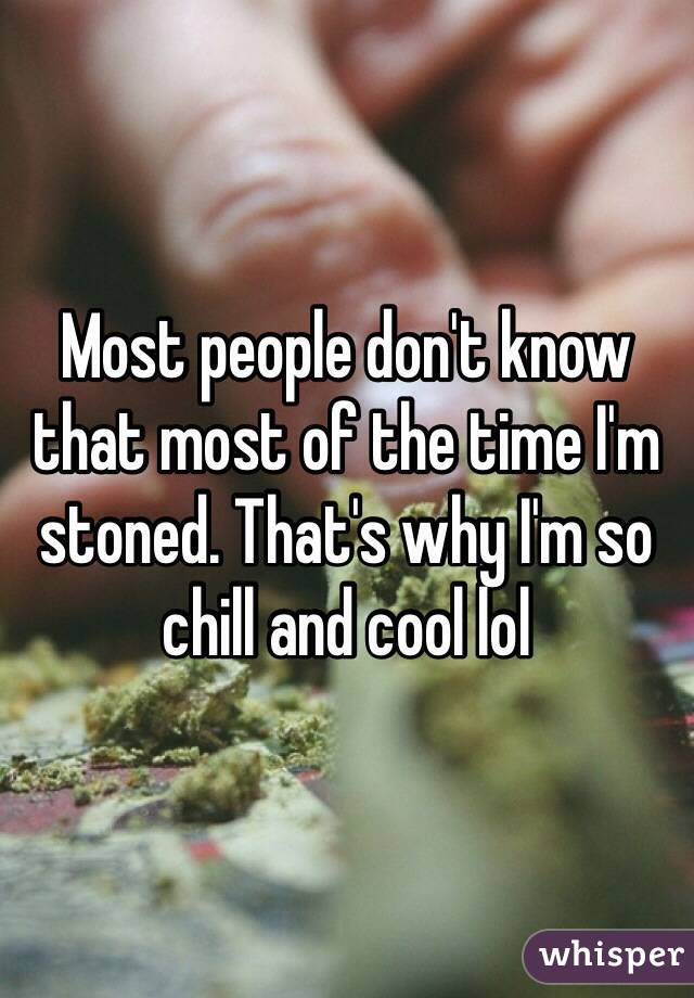 Most people don't know that most of the time I'm stoned. That's why I'm so chill and cool lol