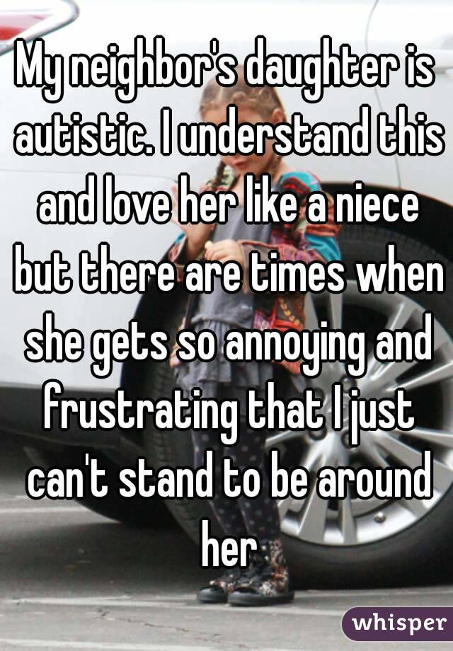 My neighbor's daughter is autistic. I understand this and love her like a niece but there are times when she gets so annoying and frustrating that I just can't stand to be around her
