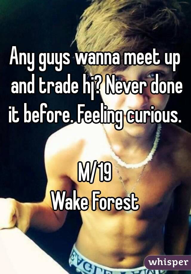 Any guys wanna meet up and trade hj? Never done it before. Feeling curious.   M/19 Wake Forest