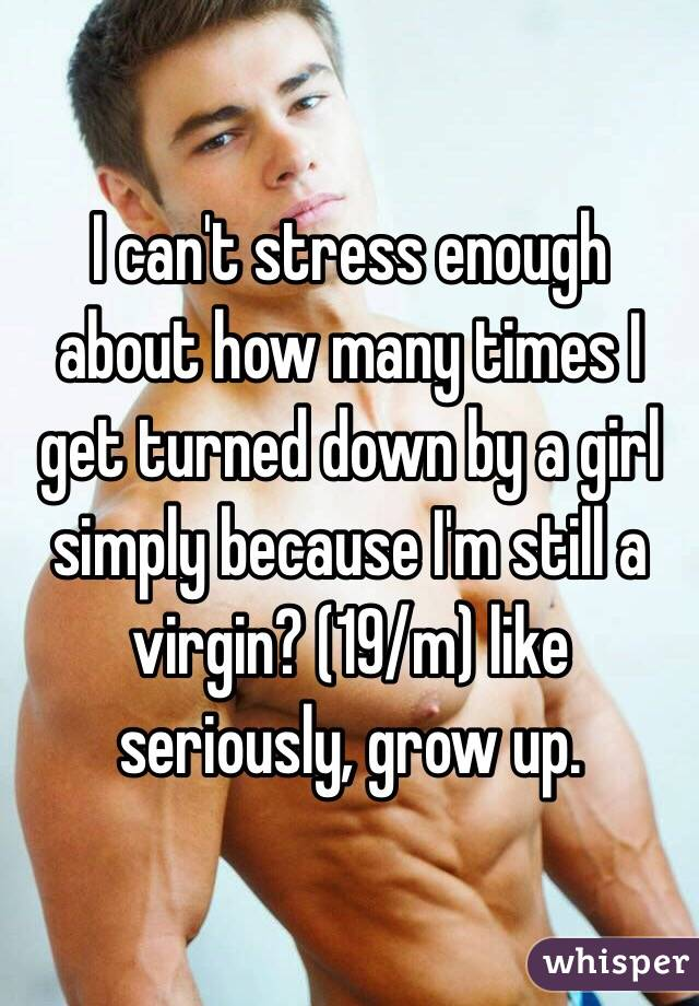 I can't stress enough about how many times I get turned down by a girl simply because I'm still a virgin? (19/m) like seriously, grow up.