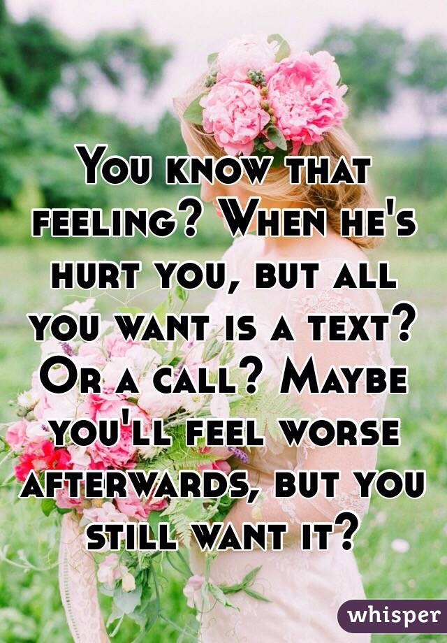 You know that feeling? When he's hurt you, but all you want is a text? Or a call? Maybe you'll feel worse afterwards, but you still want it?