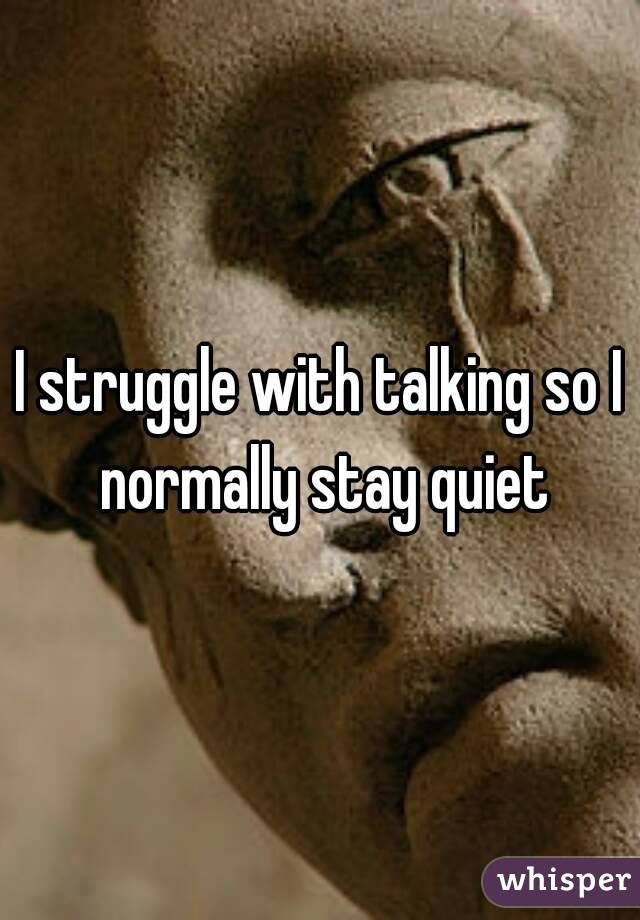 I struggle with talking so I normally stay quiet