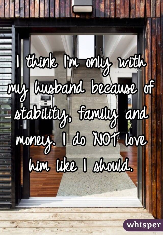I think I'm only with my husband because of stability, family and money. I do NOT love him like I should.