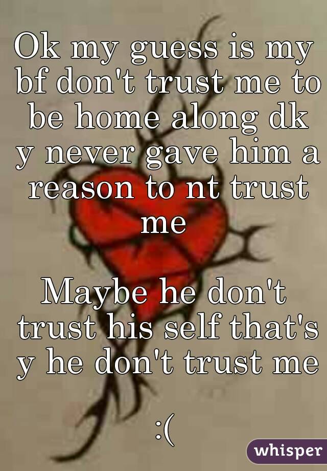 Ok my guess is my bf don't trust me to be home along dk y never gave him a reason to nt trust me   Maybe he don't trust his self that's y he don't trust me  :(