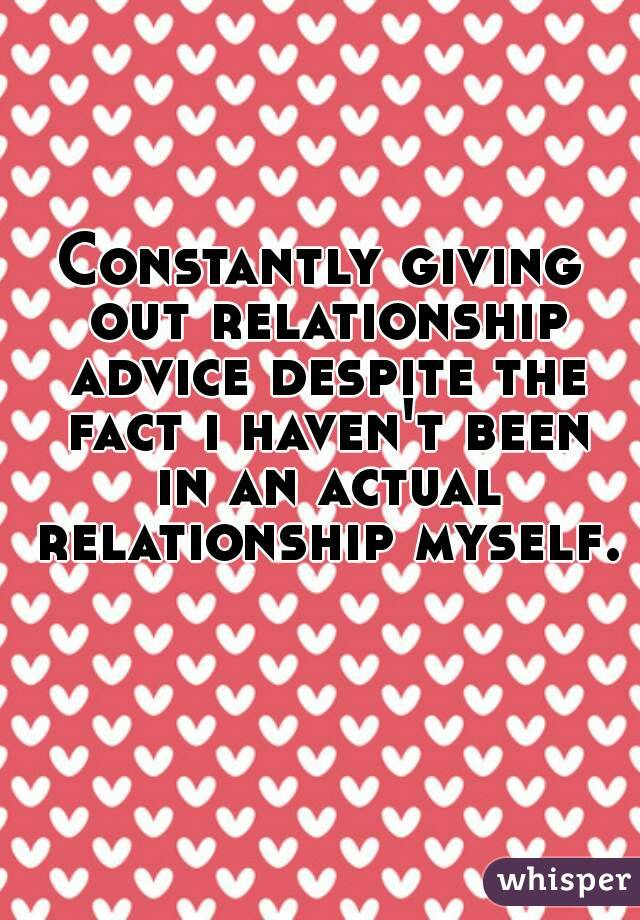 Constantly giving out relationship advice despite the fact i haven't been in an actual relationship myself.