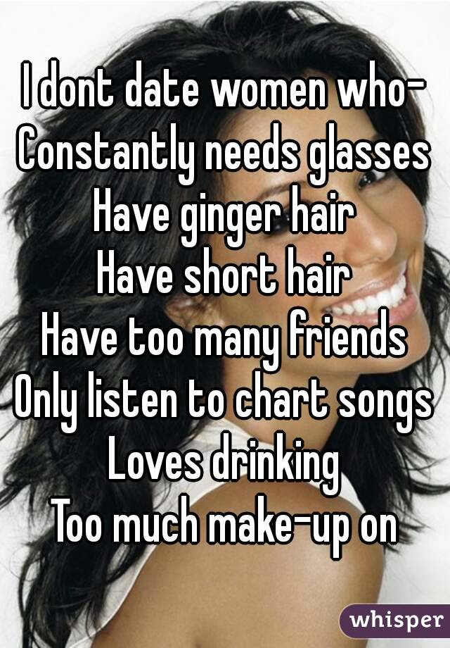 I dont date women who- Constantly needs glasses Have ginger hair Have short hair Have too many friends Only listen to chart songs Loves drinking Too much make-up on