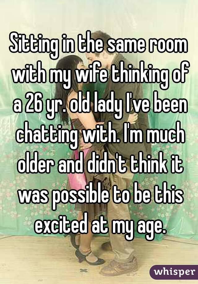 Sitting in the same room with my wife thinking of a 26 yr. old lady I've been chatting with. I'm much older and didn't think it was possible to be this excited at my age.