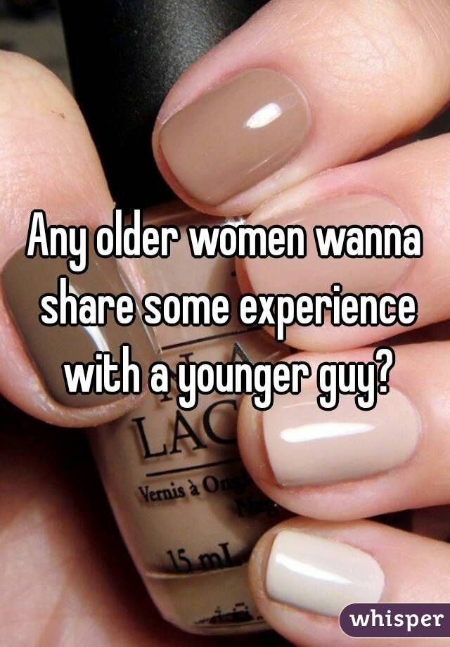 Any older women wanna share some experience with a younger guy?