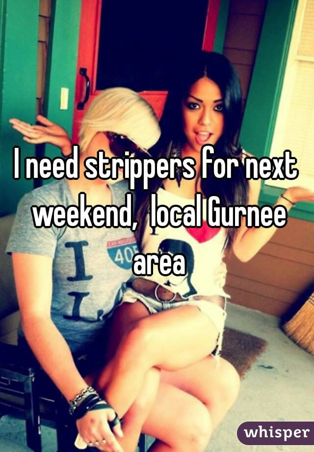 I need strippers for next weekend,  local Gurnee area