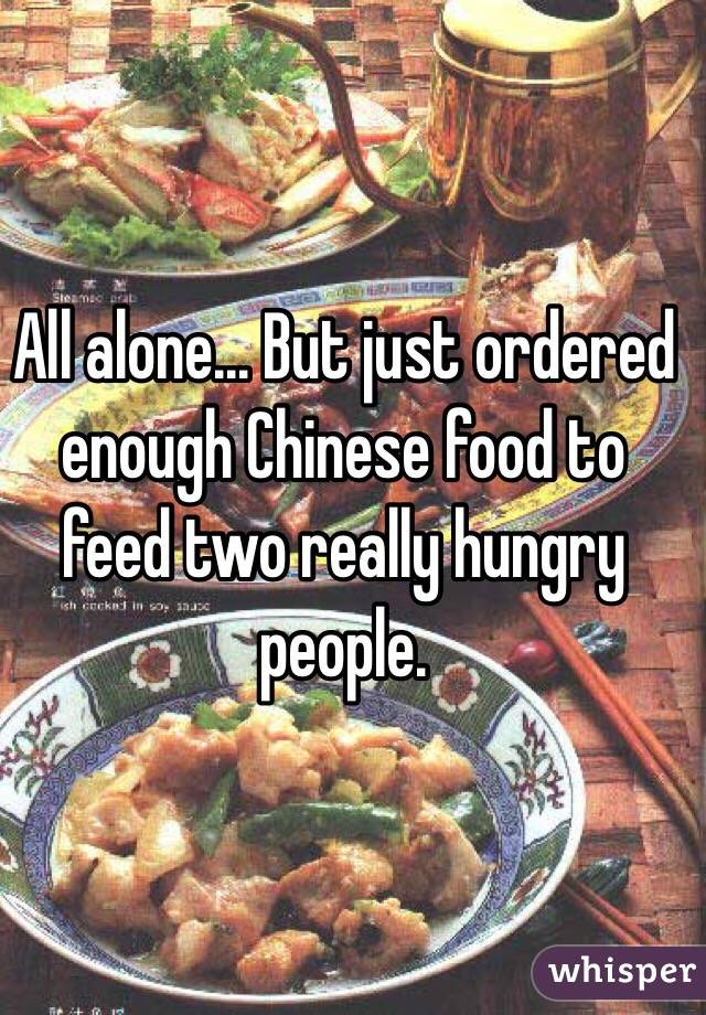 All alone... But just ordered enough Chinese food to feed two really hungry people.
