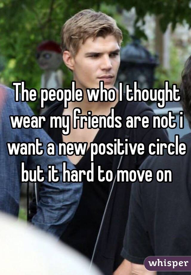 The people who I thought wear my friends are not i want a new positive circle but it hard to move on
