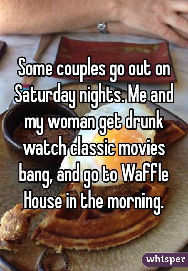 Some couples go out on Saturday nights. Me and my woman get drunk watch classic movies bang, and go to Waffle House in the morning.