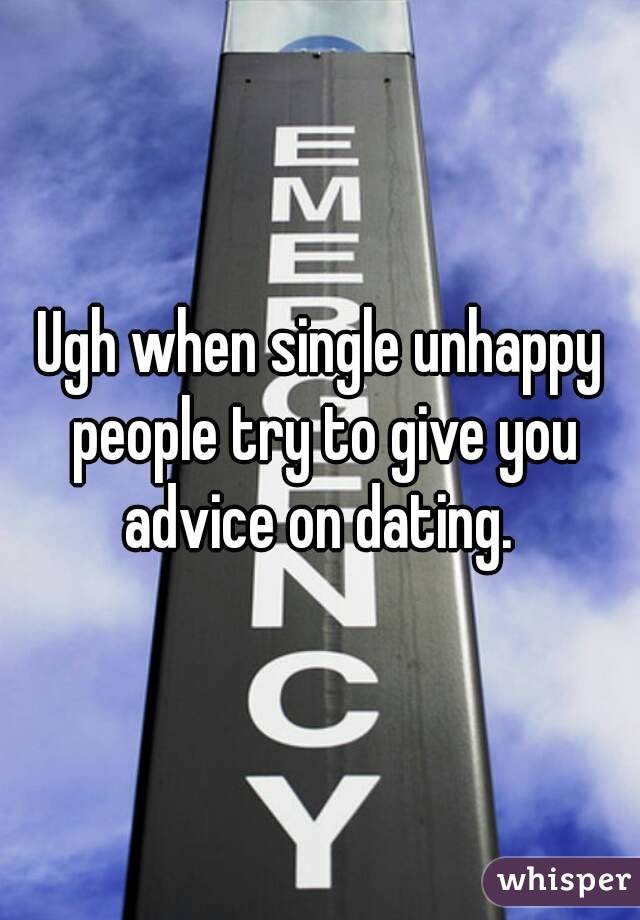 Ugh when single unhappy people try to give you advice on dating.