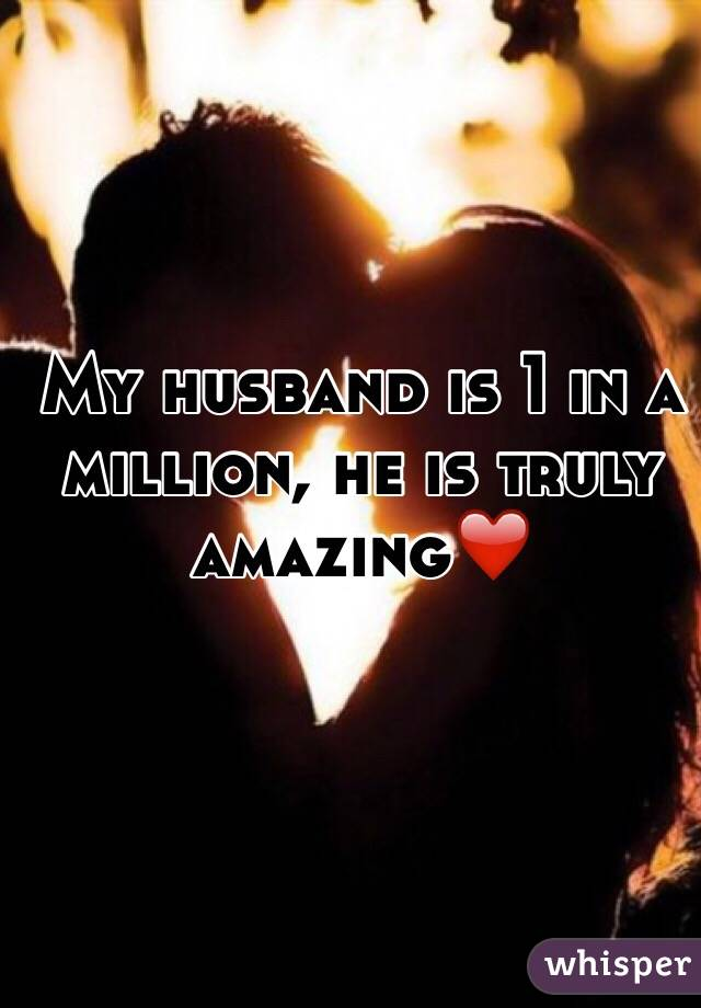 My husband is 1 in a million, he is truly amazing❤️